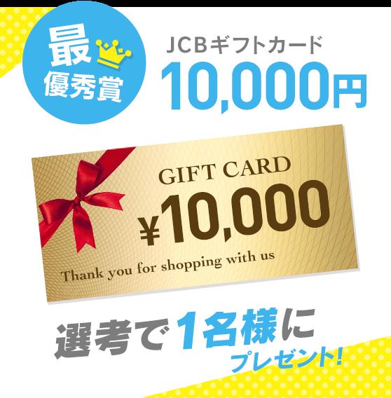 最優秀賞 JCBギフトカード10,000円 選考で1名様にプレゼント!