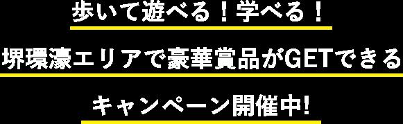 歩いて遊べる!学べる!堺環濠エリアで豪華賞品がGETできるキャンペーン開催中!