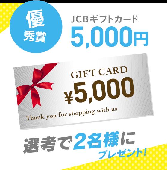 優秀賞 JCBギフトカード5,000円 選考で2名様にプレゼント!